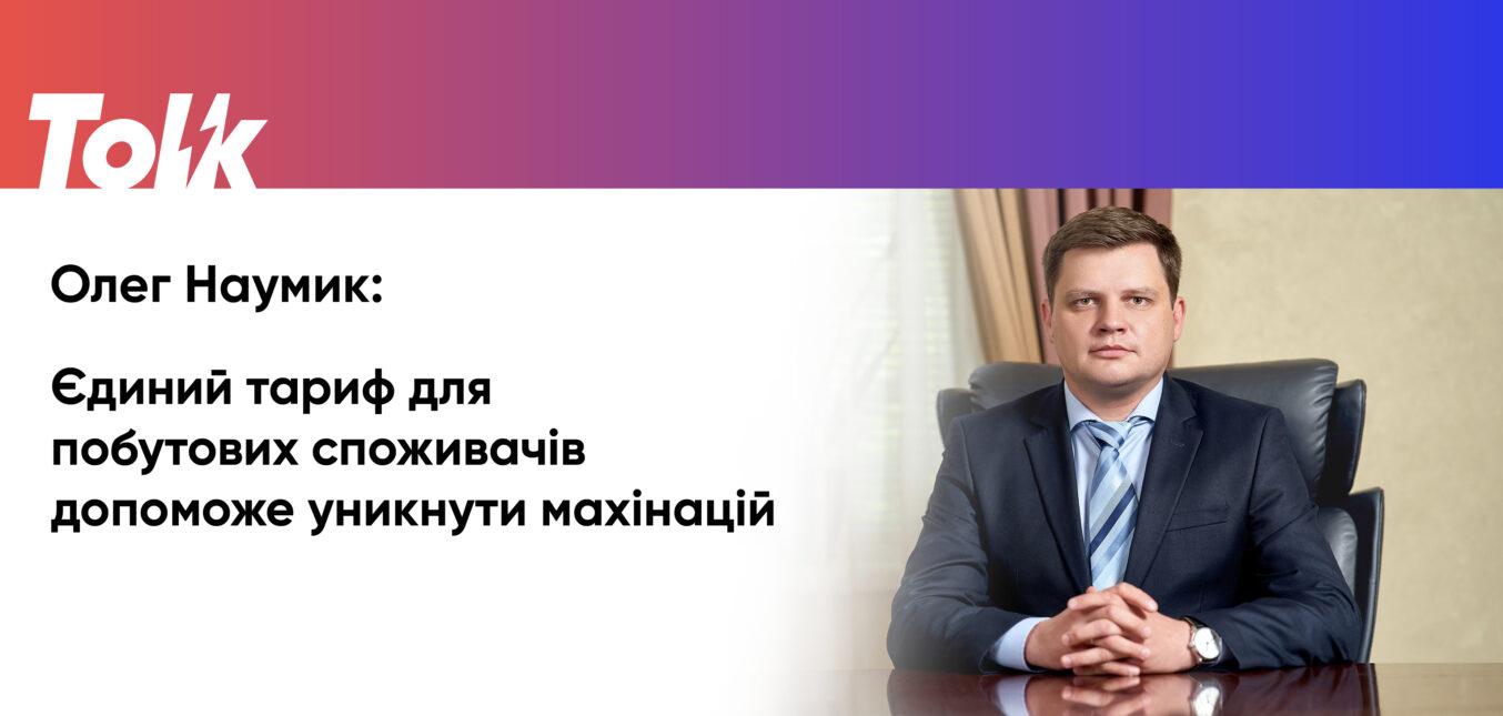 Олег Наумик: Єдиний тариф для побутових споживачів допоможе уникнути махінацій